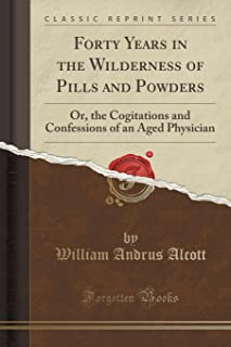 Forty Years in the Wilderness of Pills and Powders: Or, the Cogitations and Confessions of an Aged Physician (Classic Repr...