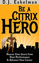 Be A Citrix Hero: Rescue Your Users from Poor Performance & Advance Your Career