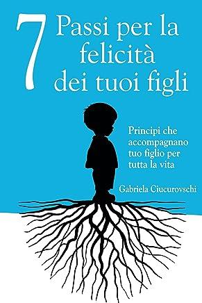 7 Passi per la felicità dei tuoi figli - Principi che accompagnano tuo figlio per tutta la vita (Italian Edition)