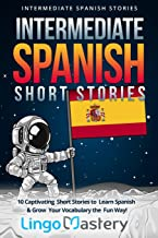 Intermediate Spanish Short Stories: 10 Captivating Short Stories to Learn Spanish & Grow Your Vocabulary the Fun Way! (Intermediate Spanish Stories) (Volume 1) (Spanish Edition)