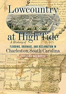 Lowcountry at High Tide: A History of Flooding, Drainage, and Reclamation in Charleston, South Carolina (Non Series)