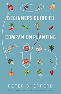 Beginners Guide to Companion Planting: Gardening Methods using Plant Partners to Grow Organic Vegetables (The Green Finger...