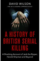 A History Of British Serial Killing: The Shocking Account of Jack the Ripper, Harold Shipman and Beyond Kindle Edition