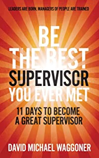 Be the Best Supervisor you Ever Met: 11 Days To Become A Great Supervisor