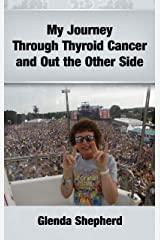 My Journey Through Thyroid Cancer and Out the Other Side (Living With Thyroid Cancer Book 4) Kindle Edition
