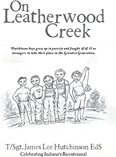 On Leatherwood Creek: Dutchtown Boys Grew Up in Poverty and Fought WW II as Teenagers to Take Their Place in the Greatest ...
