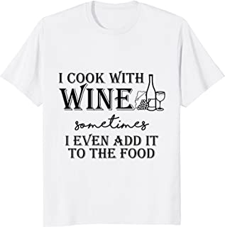I cook with wine sometimes I even add it to the food t-shirt