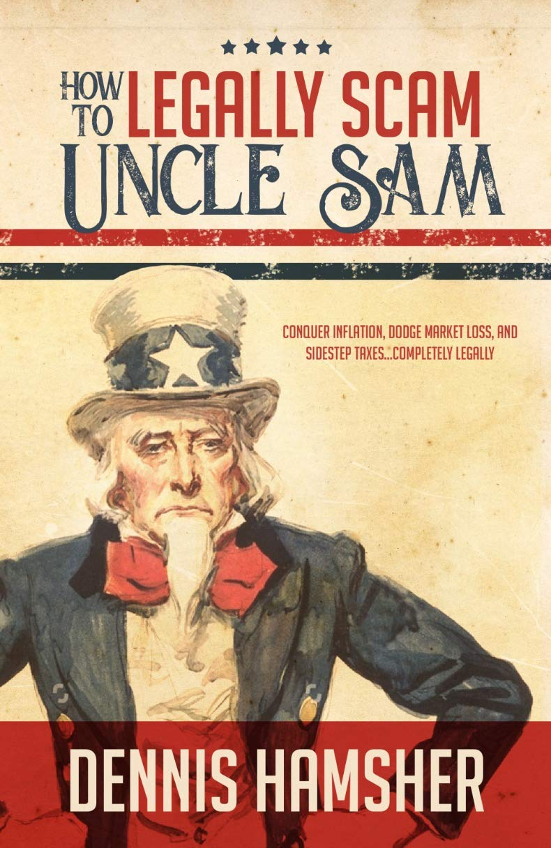 How to Legally Scam Uncle Sam: Conquer Inflation, Dodge Market Loss, and Sidestep Taxes...Completely Legally