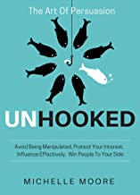 Unhooked: Avoid Being Manipulated, Protect Your Interest, Influence Effectively, Win People To Your Side - The Art of Persuasion