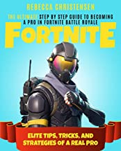 Fortnite: The Ultimate Step by Step Guide to Becoming a Pro in Fortnite Battle Royale Elite Tips, Tricks, and Strategies of a Real Pro