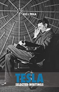 Selected Tesla Writings: a collection of scientific papers and articles about the work of one of the greatest geniuses of ...