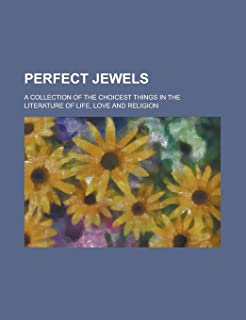 Perfect Jewels; A Collection of the Choicest Things in the Literature of Life, Love and Religion