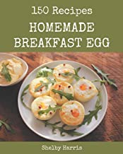150 Homemade Breakfast Egg Recipes: Happiness is When You Have a Breakfast Egg Cookbook!