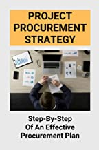 Project Procurement Strategy: Step-By-Step Of An Effective Procurement Plan: Procurement Specialist (English Edition)