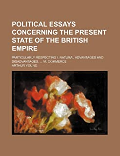 Political Essays Concerning the Present State of the British Empire; Particularly Respecting I. Natural Advantages and Dis...