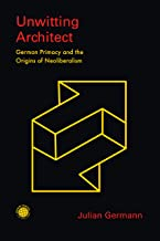 Unwitting Architect: German Primacy and the Origins of Neoliberalism (Emerging Frontiers in the Global Economy)