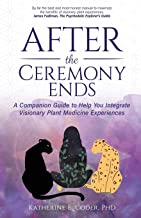 After the Ceremony Ends: A Companion Guide to Help You Integrate Visionary Plant Medicine Experiences
