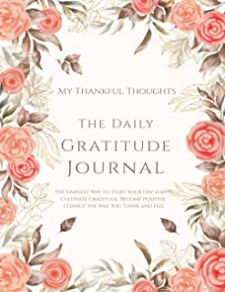 My Thankful Thoughts: The Daily Gratitude Journal: The Simplest Way to Start Your Day Happy. Cultivate Gratitude. Become P...