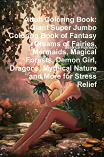 Adult Coloring Book: Giant Super Jumbo Coloring Book of Fantasy Dreams of Fairies, Mermaids, Magical Forests, Demon Girl, Dragons, Mythical Nature and More for Stress Relief
