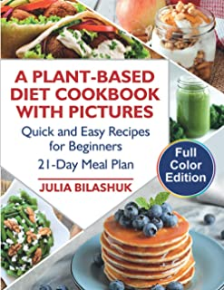 A Plant Based Diet Cookbook with Color Pictures: Quick and Easy Recipes for Beginners on a Plant Based Diet. 21-Day Meal P...