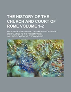 The History of the Church and Court of Rome; From the Establishment of Christianity Under Constantine to the Present Time ...