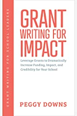 Grant Writing for Impact: Leverage Grants to Dramatically Increase Funding, Impact, and Credibility for Your School (Grant Writing for School Leaders Book 3) Kindle Edition