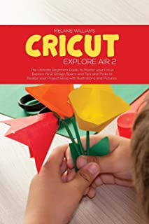 Cricut Explore Air 2: The Ultimate Beginner's Guide to master your Cricut Explore Air 2, Design Space and Tips and Tricks ...