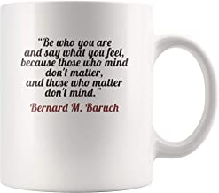 Be who you are and say what you feel - Bernard M. Baruch Quote Mug