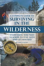 A Complete Guide to Surviving in the Wilderness  Everything You Need to Know to Stay Alive and Get Rescued: Everything You Need to Know to Stay Alive and Get Resuced