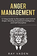 Anger Management: 12 Step Guide to Recognize and Control Anger, Develop Emotional Intelligence, and Self Discipline