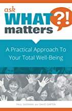 Ask What Matters?!: A Practical Approach To Your Total Well-Being