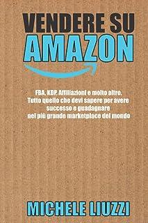 Vendere su Amazon: FBA, KDP, Affiliazioni e molto altro. Tutto quello che devi sapere per avere successo e guadagnare nel ...