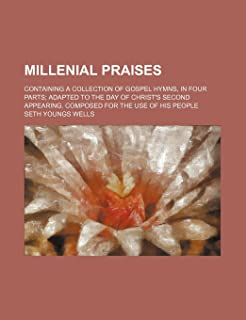 Millenial Praises; Containing a Collection of Gospel Hymns, in Four Parts Adapted to the Day of Christ's Second Appearing....