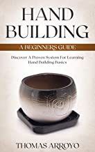 Hand Building: A Beginners Guide: Discover A Proven System For Learning Hand Building Basics