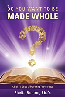 DO YOU WANT TO BE MADE WHOLE?: A Biblical Guide to Mastering Your Purpose