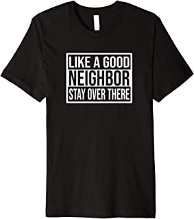 Like A Good Neighbor Stay Over There Sarcastic Funny MEME Premium T-Shirt