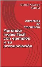 Aprender inglés fácil con ejemplos y su pronunciación: Adverbios de frecuencia (English Edition)
