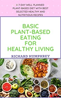 Basic Plant-Based Eating for Healthy Living: A 7-Day Well Planned Plant-Based Diet With Best Selected Healthy and Nutritio...
