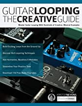 Guitar Looping The Creative Guide: Master Guitar Looping With Hundreds of Creative, Musical Examples (Guitar pedals and effects)