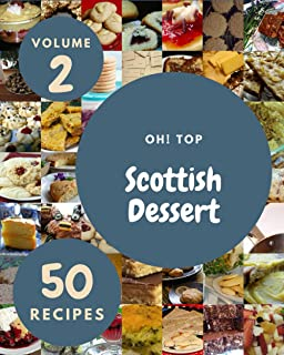 Oh! Top 50 Scottish Dessert Recipes Volume 2: Home Cooking Made Easy with Scottish Dessert Cookbook!