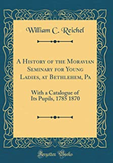 A History of the Moravian Seminary for Young Ladies, at Bethlehem, Pa: With a Catalogue of Its Pupils, 1785 1870 (Classic Reprint)