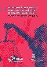 Quand le droit international privé rencontre le droit de la propriété intellectuelle: Guide à l'intention des juges (Frenc...