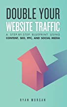 Double Your Website Traffic: A Step-By-Step Blueprint Using Content, SEO, PPC, and Social Media (English Edition)