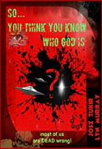 So . . . You Think You Know Who God Is?: (most of us are Dead Wrong!)