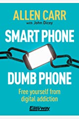 Smart Phone Dumb Phone: Free Yourself from Digital Addiction (Allen Carr's Easyway Book 90) Kindle Edition
