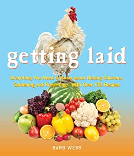 Getting Laid: Everything You Need to Know About Raising Chickens, Gardening and Preserving — with Over 100 Recipes!