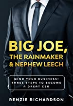 Big Joe, The Rainmaker & Nephew Leech: Mind Your Business! Three Steps to Become a Great CEO