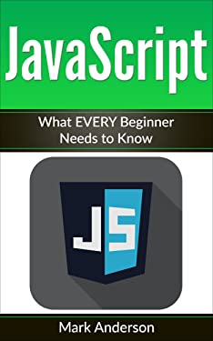 JavaScript: What EVERY Beginner Needs to Know (JavaScript Programming, Java, Activate Your Web Pages, Programming Book 1)