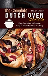 The Complete Dutch Oven Cookbook: Easy And Mouth-Watering Recipes For Dutch Oven Cooking