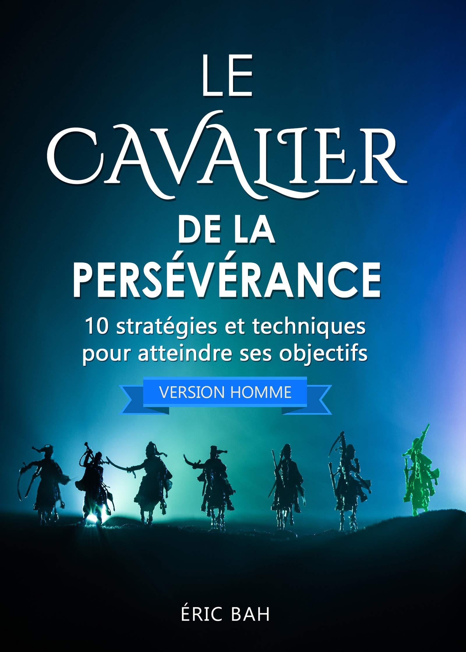 Le Cavalier de la Persévérance (version homme): 10 stratégies et techniques pour atteindre ses objectifs (French Edition)